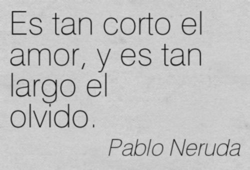 Pablo Neruda (Chile) - Love is so short, and forgetting is so long. My favorite line from this beloved poem.
