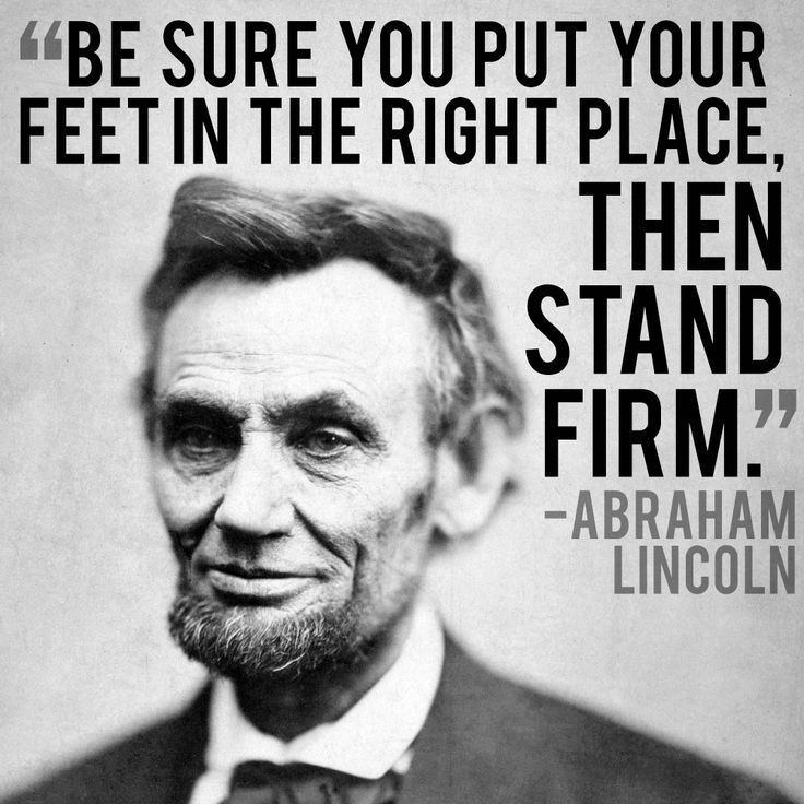 Be sure you put your feet in the right place, then stand firm. - Abraham Lincoln