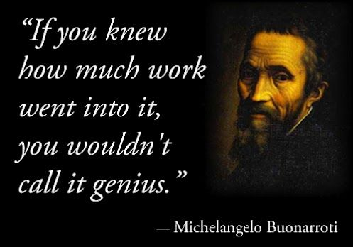 """If you knew how much work went into it, you wouldn't call it genius."" - Michelangelo di Lodovico Buonarroti Simoni"