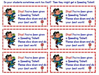 "Do some of your students work too fast!  Then they might deserve a Speeding Tickets.  Hand out these ""tickets"" if your students are rushing through their work.  I laminate them and hand them out as needed.  When the ""perp"" has shown that they did a more careful job on their work, they turn it in along with their ticket."