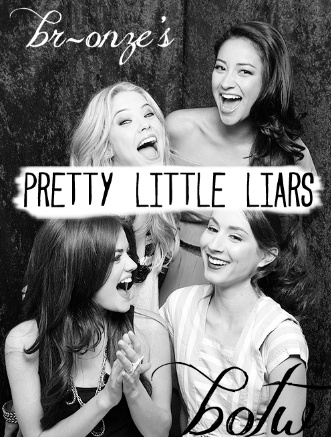 br-onze:    PRETTY LITTLE LIARS BOTW!  this is not an ordinary botw, it is a pretty little liars themed one! reblog to be considered.  i will choose 4 of my favourite blogs to be put in a poll as either aria, emily, hanna or spencer. it is completely anonymous! no one will know which blog each character represents except for me and the 4 chosen blogs.  rules…  must be following me.  reblogs only - no likes, they will be ignored.  must love PLL or there is really no point.  to make it fair…