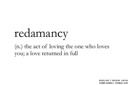 Redamancy - the act of loving the one who loves you; a love returned in full.