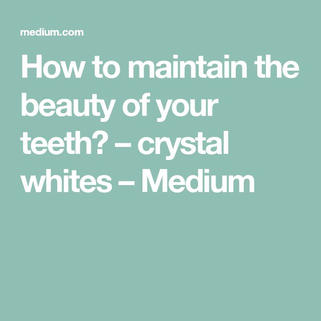 How to maintain the beauty of your teeth? – crystal whites – Medium