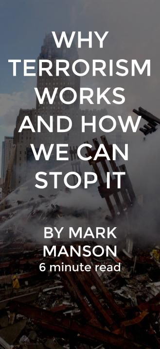 Terrorism is a form of psychological warfare in the most literal sense. All of its power comes from leveraging the imperfections of the human mind and the tendency for people to make dumb decisions when they're consumed by fear. http://markmanson.net/terrorism
