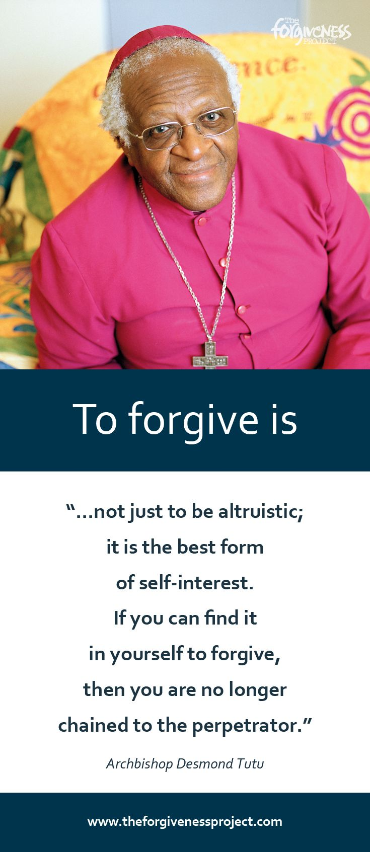 """""""To forgive is not just to be altruistic. It is the best form of self-interest. If you can find it in yourself to forgive then you are no longer chained to the perpetrator."""" - Archbishop Desmond Tutu. http://theforgivenessproject.com/stories/desmond-tutu-south-africa/"""