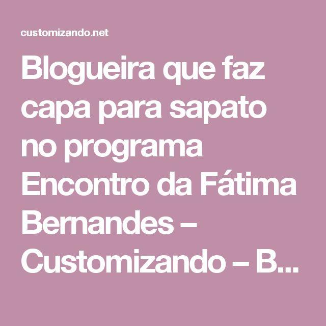 Blogueira que faz capa para sapato no programa Encontro da Fátima Bernandes – Customizando – Blog de customização de roupas, moda, decoração e artesanato