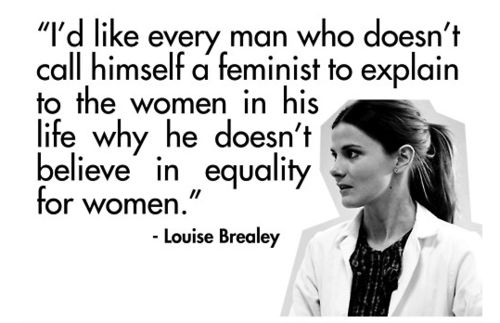 """I'd like every man who doesn't call himself a feminist to explain to the women in his life why he doesn't believe in equality for women."""