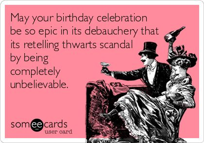 May your birthday celebration be so epic in its debauchery that its retelling thwarts scandal by being completely unbelievable.