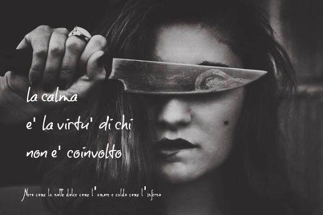 Nero come la notte dolce come l'amore caldo come l'inferno: La calma è la virtù di chi non è coinvolto. (cit.)...
