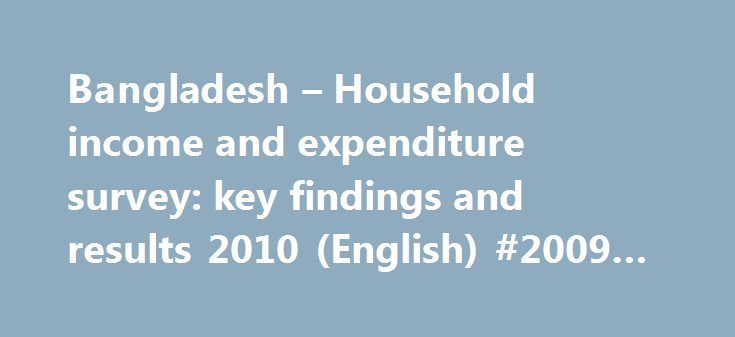 Bangladesh – Household income and expenditure survey: key findings and results 2010 (English) #2009 #income #tax http://income.nef2.com/bangladesh-household-income-and-expenditure-survey-key-findings-and-results-2010-english-2009-income-tax/  #income and expenditure form # Documents & Reports Bangladesh – Household income and expenditure survey. key findings and results 2010 (English) Household Income and Expenditure Survey (HIES) 2010 is a collaborative effort of Bangladesh Bureau of…