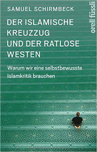 Der islamische Kreuzzug und der ratlose Westen: Warum wir eine selbstbewusste Islamkritik brauchen: Amazon.de: Samuel Schirmbeck: Bücher