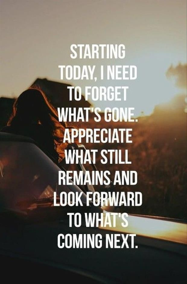 Starting today, I need to forget what's gone. Appreciate what still remains and look forward to what's coming next. #quotes #inspiration