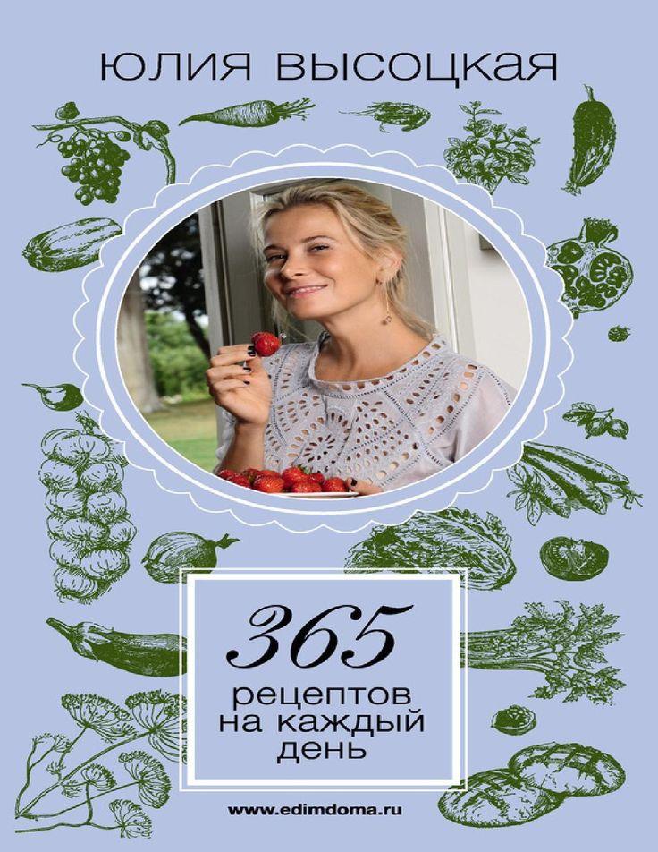 Ю.Высоцкая 365 рецептов на каждый день В новый сборник рецептов из телепрограммы «Едим Дома!» включены рецепты, которые не требуют серьезных затрат и к тому же достаточно просты в приготовлении. Юлия Высоцкая считает, что кулинарные эксперименты доступны каждому, и предлагает приготовить интересные и оригинальные блюда из недорогих продуктов — для праздничного стола и на каждый день!
