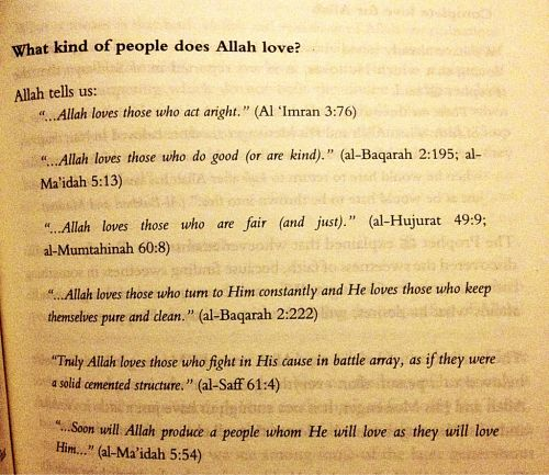 "What kind of people does Allah love?   Allah tells us: ""...Allah loves those who act aright."" (Al 'Imran 3:76)  ""...Allah loves those who do good (or are kind)."" (al-Baqarah 2:195; al-Ma'idah 5:13)  ""...Allah loves those who are fair (and just)."" (al-Hujurat 49:9; al-Mumtahinah 60:8)  ""...Allah loves those who turn to Him constantly and He loves those who keep themselves pure and clean."" (al-Baqarah 2:222)  ""Truly Allah loves those who fight in His cause in battle array, as if they were a…"