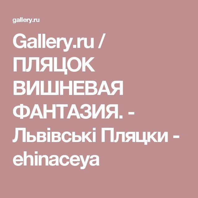 Gallery.ru / ПЛЯЦОК ВИШНЕВАЯ ФАНТАЗИЯ. - Львівські Пляцки - ehinaceya