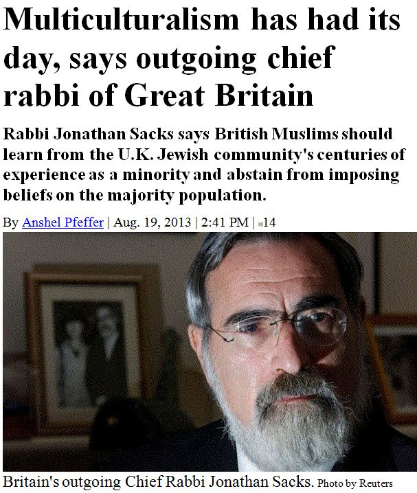"Worthless Idolatries:  Multiculturalism has had its day, says outgoing chief rabbi of Great Britain Rabbi Jonathan Sacks says British Muslims should learn from the U.K. Jewish community's centuries of experience as a minority and abstain from imposing beliefs on the majority population.  > > >  ""It is a truism that almost any sect, cult, or religion will legislate its creed into law if it acquires the political power to do so."" Robert A. Heinlein.   > > >  Click image!"