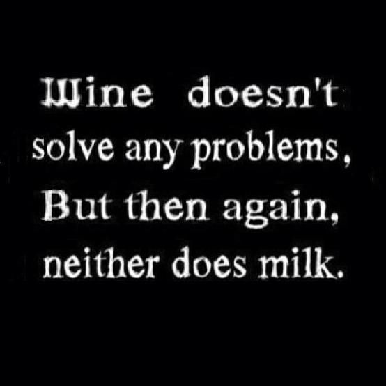 Wine doesn't solve any problems...