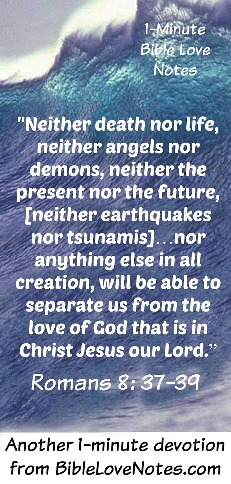 Even though our odds of dying in a natural disaster are low, people tend to have a fear of them due to the helplessness they cause.  This 1-minute devotion encourages us with a wonderful promise from Romans 8.
