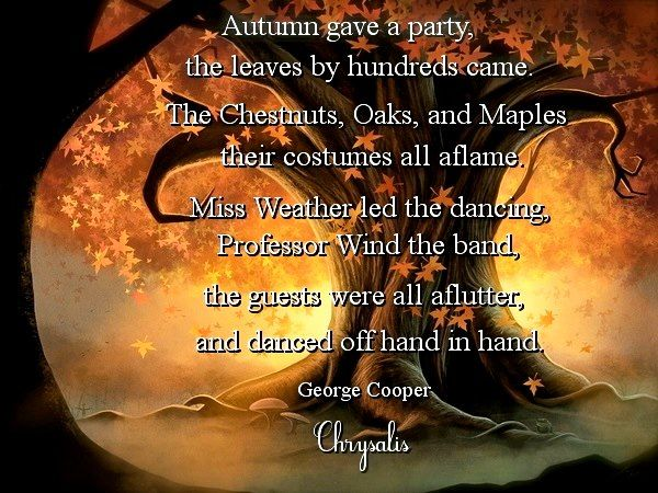 October's Party, George Cooper   October gave a party; The leaves by hundreds came— The Chestnuts, Oaks, and Maples, And leaves of every name. The Sunshine spread a carpet, And everything was grand, Miss Weather led the dancing, Professor Wind the band.  The Chestnuts came in yellow, The Oaks in crimson dressed; The lovely Misses Maple In scarlet looked their best; All balanced to their partners, And gaily fluttered by; The sight was like a rainbow New fallen from the sky.