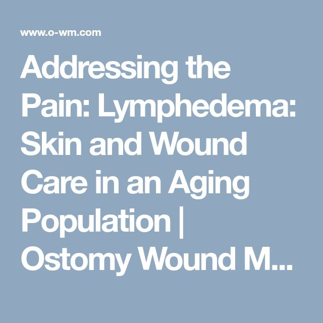 Addressing the Pain: Lymphedema: Skin and Wound Care in an Aging Population | Ostomy Wound Management