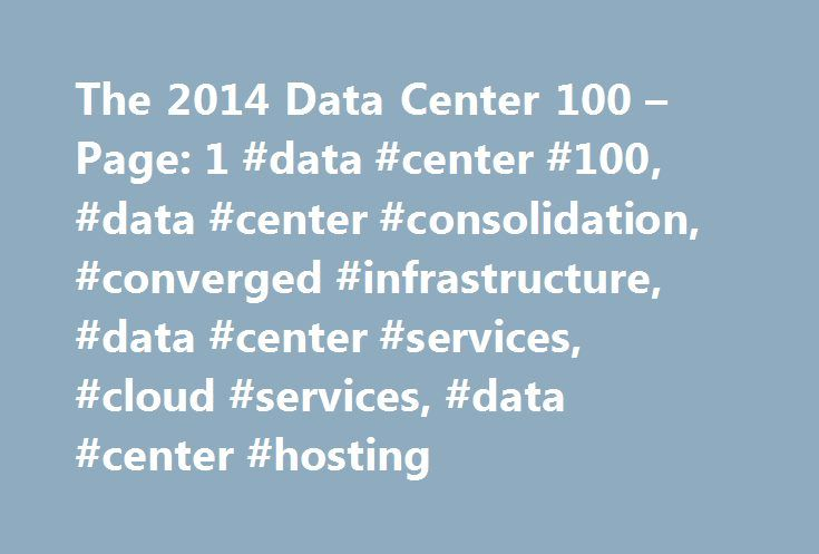 The 2014 Data Center 100 – Page: 1 #data #center #100, #data #center #consolidation, #converged #infrastructure, #data #center #services, #cloud #services, #data #center #hosting http://philippines.remmont.com/the-2014-data-center-100-page-1-data-center-100-data-center-consolidation-converged-infrastructure-data-center-services-cloud-services-data-center-hosting/  # The 2014 Data Center 100 byJoseph F Kovar on February 18, 2014, 10:25 am EST The data center business is facing a massive wave…