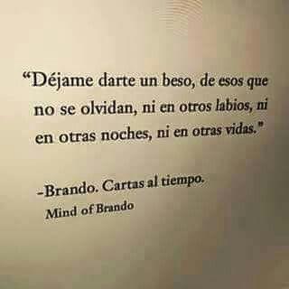 Déjame darte un beso, de esos que no se olvidan, ni en otros labios, ni en otras noches, ni en otras vidas. Mind of Brando: