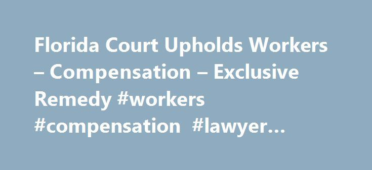 Florida Court Upholds Workers – Compensation – Exclusive Remedy #workers #compensation #lawyer #florida http://eritrea.remmont.com/florida-court-upholds-workers-compensation-exclusive-remedy-workers-compensation-lawyer-florida/  # Florida Court Upholds Workers Compensation Exclusive Remedy January 16, 2015 by Michael Adams Florida s insurers are breathing easier after the state s high court ruled that the workers compensation law bars injured workers from seeking additional benefits in civil…