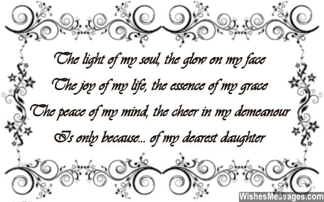 The light of my soul The glow on my face The joy of my life The essence of my grace The peace of my mind The cheer in my demeanor Is only because Of my dearest daughter... via WishesMessages.com