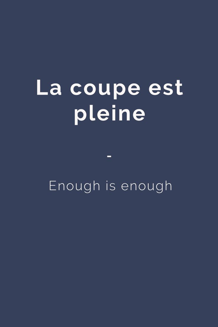 La coupe est pleine - Enough is enough. For more French expressions you can learn daily, get a copy of this e-book from Talk in French: https://store.talkinfrench.com/product/french-expressions/