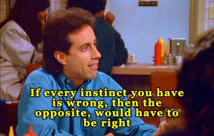 A classic scene from Seinfeld: http://www.danieljohnsonfilms.co.uk/wp-content/uploads/2014/03/JERRY_SEINFELD_OPPOSITE.jpg