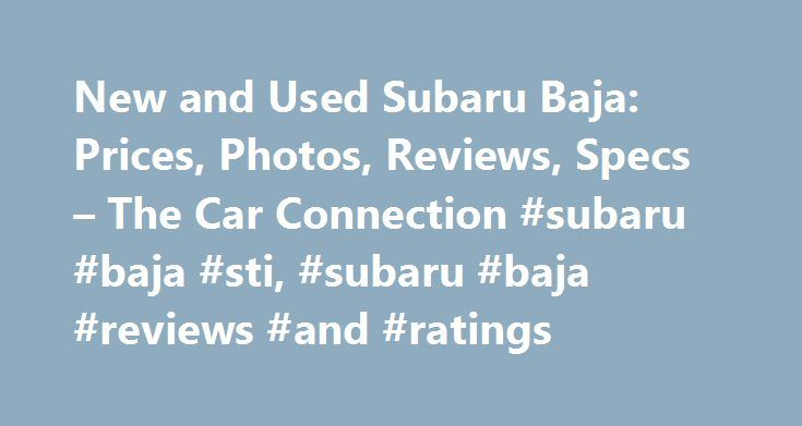 New and Used Subaru Baja: Prices, Photos, Reviews, Specs – The Car Connection #subaru #baja #sti, #subaru #baja #reviews #and #ratings http://ghana.remmont.com/new-and-used-subaru-baja-prices-photos-reviews-specs-the-car-connection-subaru-baja-sti-subaru-baja-reviews-and-ratings/  # Subaru Baja The Subaru Baja, sold from 2003 through 2006, was the quirky Japanese maker's attempt to sell a type of vehicle it hadn't offered since its Brat 20 years earlier: a quasi-pickup truck, or at least a…