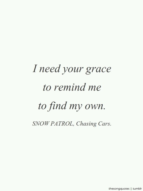 I need your grace to remind me to find my own. - Snow Patrol