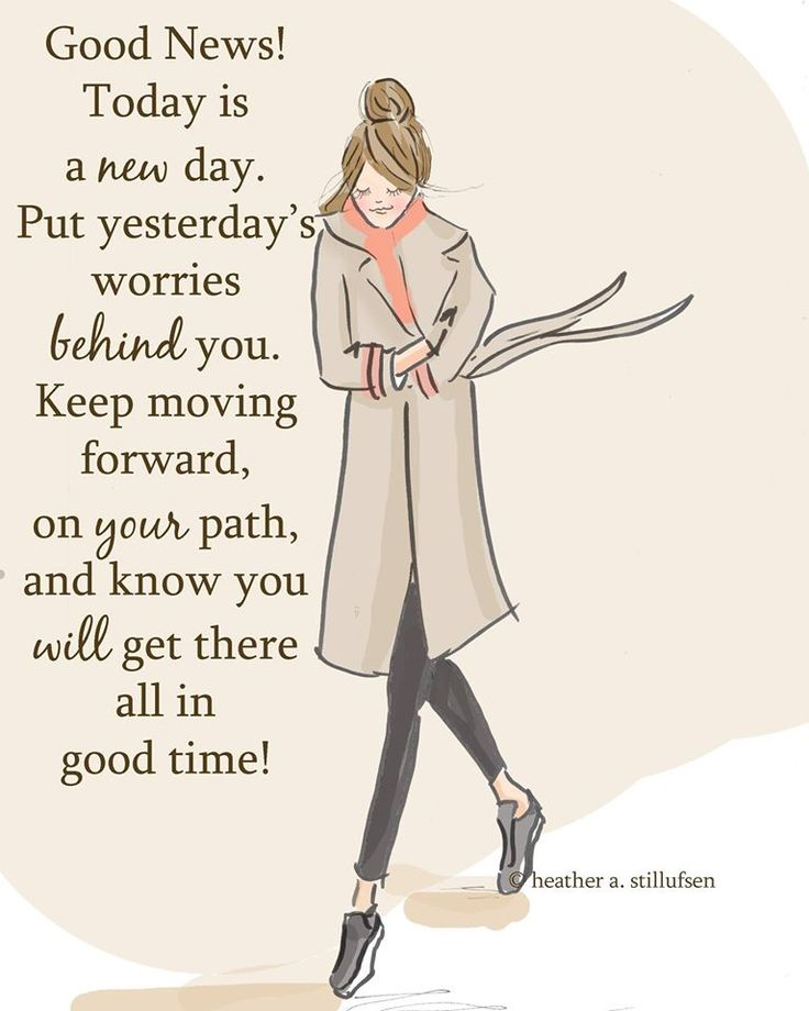 Good news! Today is a new day. Put yesterday's worries behind you. Keep moving forward, on your path, & know you will get there all in good time!