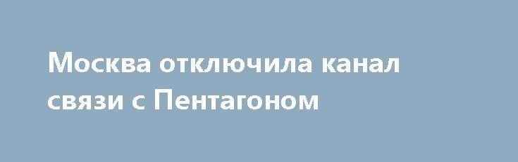 Москва отключила канал связи с Пентагоном http://rusdozor.ru/2017/04/08/moskva-otklyuchila-kanal-svyazi-s-pentagonom/  Москва отключила канал связи между оборонными ведомствами России и США, по которым осуществлялась координация военных действий в Сирии. Так Кремль отреагировал на ракетную атаку США по сирийской авиабазе. Об этом сообщает «Радио Польша». Москва отключила канал связи между оборонными ведомствами ...