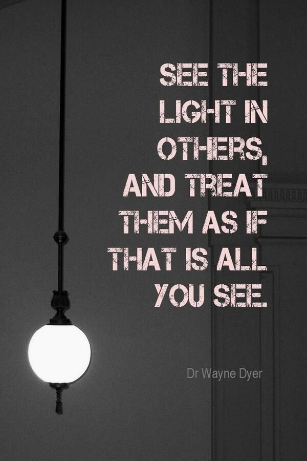 Words to live by: See the light in others, and treat them as if that is all you see.'- Dr. Wanye Dyer inspirational quote