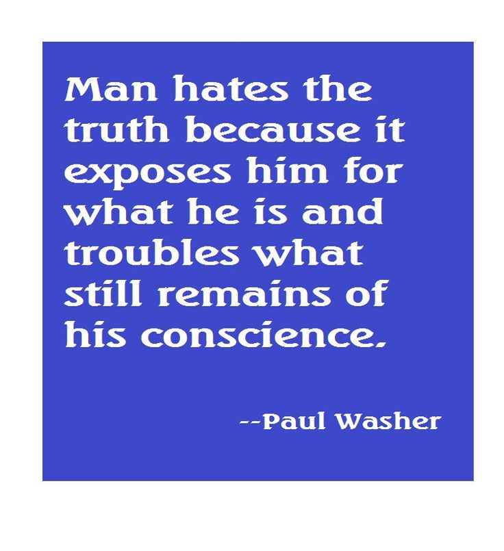 """Man hates the truth because it exposes him for what he is and troubles what still remains of his conscience."" - Paul Washer."