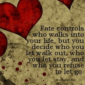 """Fate controls who walks into your life, but you decide who you let walk out, who you let stay, and who you refuse to let go."" thepositivepear.c..."