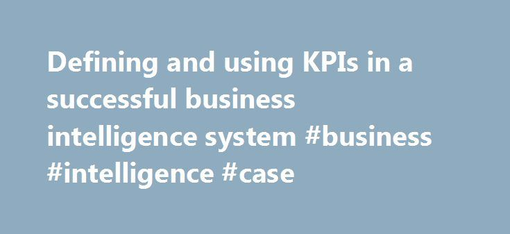 Defining and using KPIs in a successful business intelligence system #business #intelligence #case http://liberia.remmont.com/defining-and-using-kpis-in-a-successful-business-intelligence-system-business-intelligence-case/  # Defining and using KPIs in a successful business intelligence system This is an excerpt from Chapter 2, The Value of Business Intelligence, from the book Business Intelligence, Second Edition: The Savvy Manager's Guide by David Loshin. Loshin is president of Knowledge…