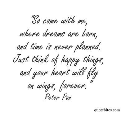 Top 30 Peter pan Quotes #sayings words 1                        So come with me, where dreams are born, and time is never planned. Just think of happy things, and your heart will fly on wings, forever in Never Neverland