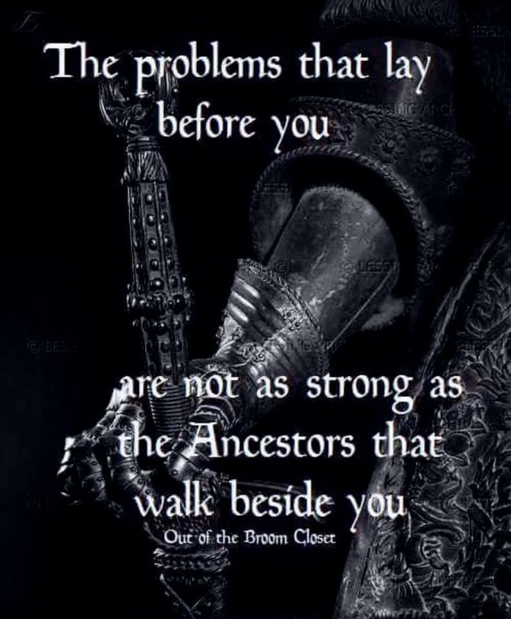 The problems that lay before you are not as strong as the Ancestors that walk beside you.