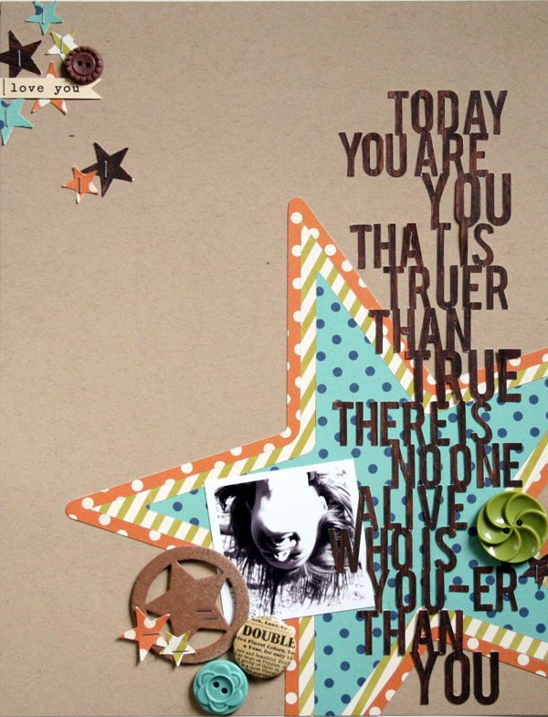 Dr. Seuss quote:  today you are you that is truer than true there is no one like you!  great quote for a scrapbook layout!