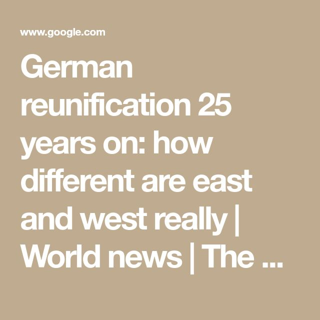 German reunification 25 years on: how different are east and west really | World news | The Guardian