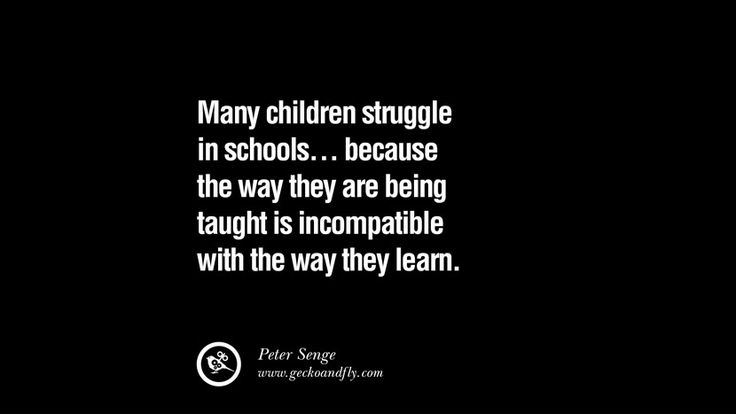 Many children struggle in schools… because the way they are being taught is incompatible with the way they learn. – Peter Senge 21 Famous Quotes on Education, School and Knowledge