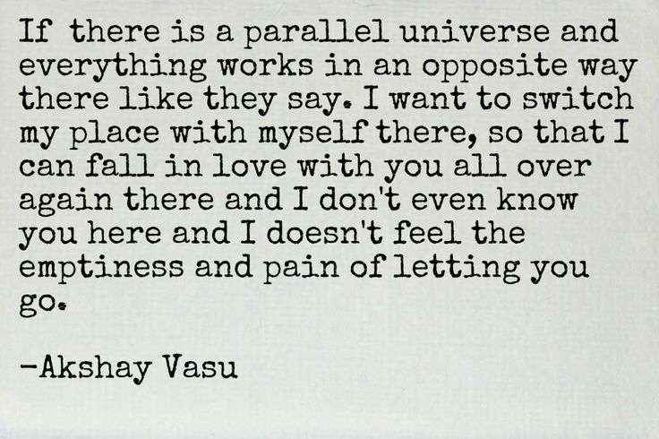 If  there is a parallel universe and everything works in an opposite way there like they say. I want to switch my place with myself there, so that I can fall in love with you all over again there and I don't even know you here and I doesn't feel the emptiness and pain of letting you go.  -Akshay Vasu
