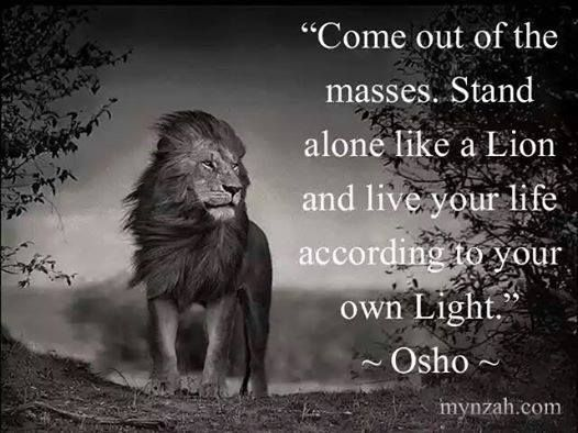 Come out of the masses. Stand alone like a Lion and live your life according to your own Light.