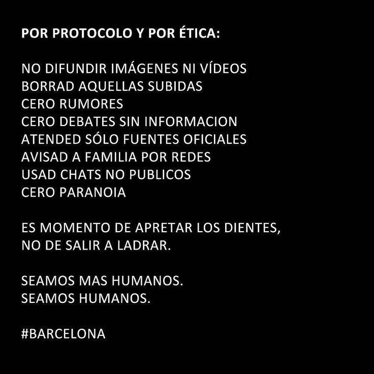 Por protocolo y por ética:  NO difundir imágenes NI vídeos  BORRAD aquellas subidas o compartidas (éste es un caso necesario)  CERO rumores  CERO  CERO debates SIN informacion  ATENDED SÓLO fuentes oficiales  AVISAD a familia por redes  USAD grupos cerrados  CERO paranoia  Es momento de apretar los dientes no de salir a ladrar.  Seamos mas humanos.  Seamos humanos.  #Barcelona #StopTerrorism #Rambles #Ramblas #Help #Etica #Police