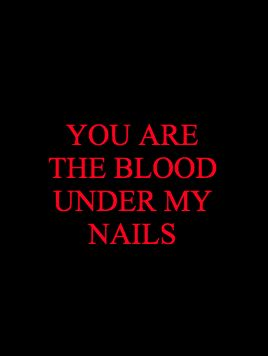 youre like the blood under my nails, so hard to wash out and existing only as a reminder of the awful things i've done