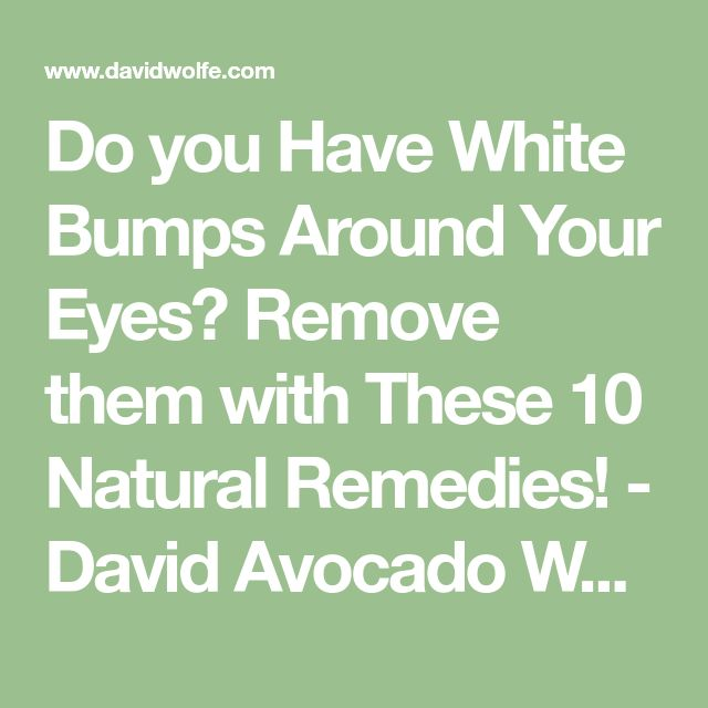 Do you Have White Bumps Around Your Eyes? Remove them with These 10 Natural Remedies! - David Avocado Wolfe
