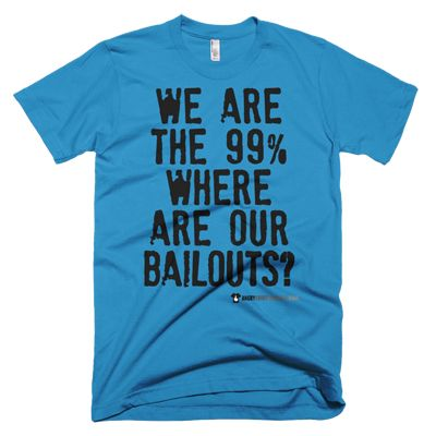 We are the 99% where are our bailouts? Female & Male - Various sizes and shades. #angry #shirt #company #political #tshirt #tshirts #revolution #revolutionnow #revolutionstartswiththe99% #government #corruptgovernment #bailouts #corporategreed #corruption #corporatecorruption #activist #educateyourself #injustice #equality #standup #standuptogether #stopfeedingthe1% #unite #unity #uniteagainstinequality #discrimination #shirtcompany #angryshirtcompany