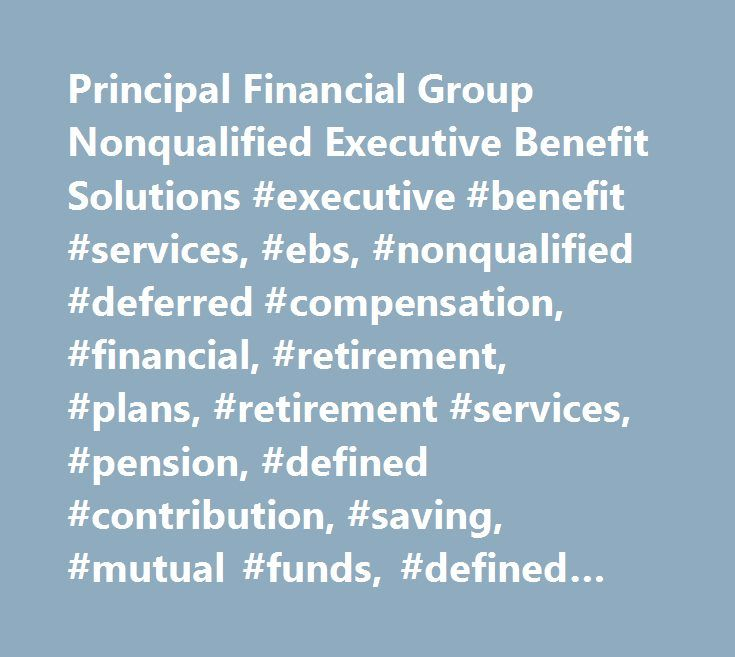 Principal Financial Group Nonqualified Executive Benefit Solutions #executive #benefit #services, #ebs, #nonqualified #deferred #compensation, #financial, #retirement, #plans, #retirement #services, #pension, #defined #contribution, #saving, #mutual #funds, #defined #benefit, #nonqualified, #investments, #employee #benefits, #deferred #compensation #alternative, #dca, #db, #dc, #executive #benefit #programs, #recruit, #retain, #reward, #hce, #highly #compensated #employees, #highly…